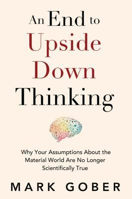 [PDF] [EPUB] An End to Upside Down Thinking: Why Your Assumptions about the Material World Are No Longer Scientifically True Download by Mark Gober