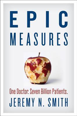 [PDF] [EPUB] Epic Measures: One Doctor. Seven Billion Patients. Download by Jeremy N. Smith