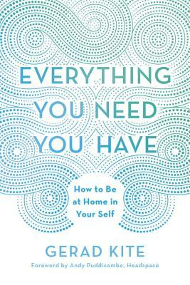 [PDF] [EPUB] Everything You Need You Have: How to Be at Home in Your Self Download by Gerad Kite