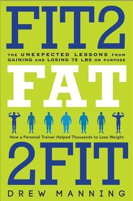 [PDF] [EPUB] Fit2Fat2Fit: The Unexpected Lessons from Gaining and Losing 75 lbs on Purpose Download by Drew Manning