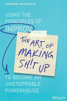 [PDF] [EPUB] The Art of Making Sh!t Up: Using the Principles of Improv to Become an Unstoppable Powerhouse Download by Norm LaViolette