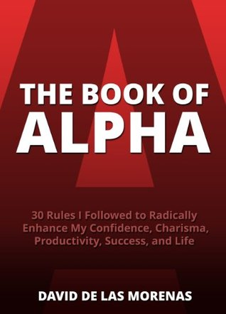 [PDF] [EPUB] The Book of Alpha: 30 Rules I Followed to Radically Enhance My Confidence, Charisma, Productivity, Success, and Life Download by David De Las Morenas