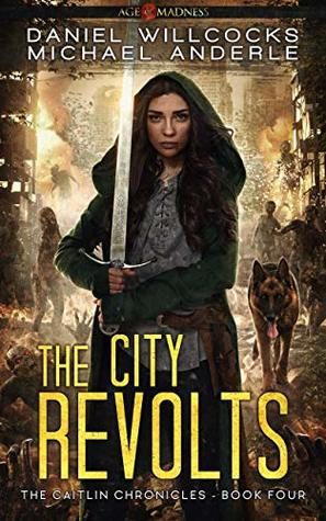[PDF] [EPUB] The City Revolts: Age of Madness - A Kurtherian Gambit Series (The Caitlin Chronicles #4) Download by Daniel Willcocks