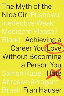 [PDF] [EPUB] The Myth of the Nice Girl: Achieving a Career You Love Without Becoming a Person You Hate Download by Fran Hauser