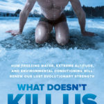 [PDF] [EPUB] What Doesn't Kill Us: How Freezing Water, Extreme Altitude and Environmental Conditioning will Renew our Lost Evolutionary Strength Download