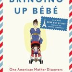 [PDF] [EPUB] Bringing Up Bébé: One American Mother Discovers the Wisdom of French Parenting (now with Bébé Day by Day: 100 Keys to French Parenting) Download