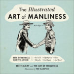 [PDF] [EPUB] The Illustrated Art of Manliness: The Essential How-To Guide: Survival • Chivalry • Self-Defense • Style • Car Repair • And More! Download