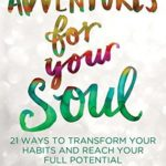 [PDF] [EPUB] Adventures for Your Soul: 21 Ways to Transform Your Habits and Reach Your Full Potential Download