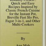 [PDF] [EPUB] Instantly French!: Quick and Easy Recipes Inspired by Classic French Cuisine for the Instant Pot, Breville Fast Slo Pro, Fagor 3-in-1, and Other Multi-Cookers Download