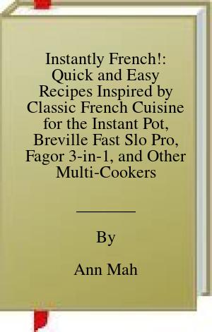 [PDF] [EPUB] Instantly French!: Quick and Easy Recipes Inspired by Classic French Cuisine for the Instant Pot, Breville Fast Slo Pro, Fagor 3-in-1, and Other Multi-Cookers Download by Ann Mah