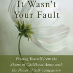 [PDF] [EPUB] It Wasn't Your Fault: Freeing Yourself from the Shame of Childhood Abuse with the Power of Self-Compassion Download