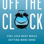 [PDF] [EPUB] Off the Clock: Feel Less Busy While Getting More Done Download