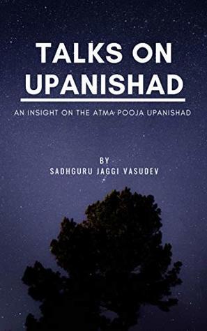 [PDF] [EPUB] Talks on Upanishad: An Insight On The Atma Pooja Upanishad Download by Sadhguru Jaggi Vasudev