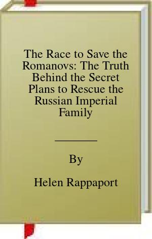 [PDF] [EPUB] The Race to Save the Romanovs: The Truth Behind the Secret Plans to Rescue the Russian Imperial Family Download by Helen Rappaport