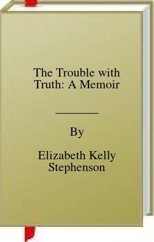 [PDF] [EPUB] The Trouble with Truth: A Memoir Download by Elizabeth Kelly Stephenson