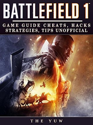[PDF] [EPUB] Battlefield 1: Game Guide Cheats, Hacks, Strategies, Tips Unofficial Download by The Yuw