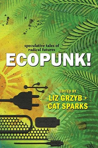 [PDF] [EPUB] Ecopunk!: Speculative Tales of Radical Futures Download by Liz Grzyb