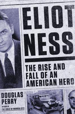 [PDF] [EPUB] Eliot Ness: The Rise and Fall of an American Hero Download by Douglas Perry