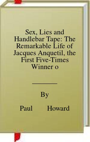 [PDF] [EPUB] Sex, Lies and Handlebar Tape: The Remarkable Life of Jacques Anquetil, the First Five-Times Winner of the Tour de France Download by Paul        Howard