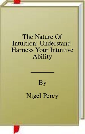 [PDF] [EPUB] The Nature Of Intuition: Understand  Harness Your Intuitive Ability Download by Nigel Percy