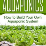 [PDF] [EPUB] Aquaponics: How to Build Your Own Aquaponic System (Aquaponic Gardening, Hydroponics, Homesteading) Download