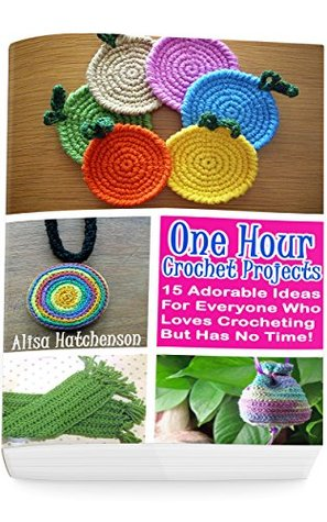 [PDF] [EPUB] Crochet Projects In One Hour: 15 Adorable Ideas For Everyone Who Loves Crocheting But Has No Time! Download by Alisa Hatchenson