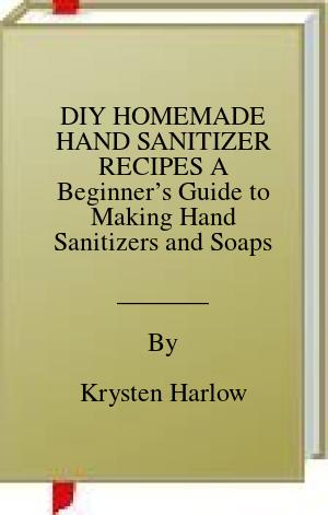 [PDF] [EPUB] DIY HOMEMADE HAND SANITIZER RECIPES A Beginner's Guide to Making Hand Sanitizers and Soaps Download by Krysten Harlow