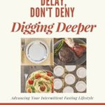 [PDF] [EPUB] Delay, Don't Deny Digging Deeper: Advancing Your Intermittent Fasting Lifestyle Download
