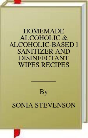 [PDF] [EPUB] HOMEMADE ALCOHOLIC and NON-ALCOHOLIC-BASED HAND SANITIZER AND DISINFECTANT WIPES RECIPES Download by SONIA STEVENSON