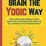 [PDF] [EPUB] Hack Your Brain The Yogic Way: 15 Secret Ancient Indian Techniques to Enhance Cognitive Fitness, Promote Neurogrowth, Improve Your Focus and Unleash … Boundless Potential (Yogic Brain Mastery) Download