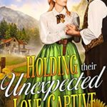 [PDF] [EPUB] Holding Their Unexpected Love Captive: A Western Historical Romance Novel Download