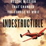 [PDF] [EPUB] Indestructible: One Man's Rescue Mission That Changed the Course of WWII Download