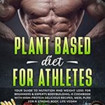 [PDF] [EPUB] Plant Based Diet for Athletes: Your guide to nutrition and weight loss for beginners and experts bodybuilding, a cookbook with high-protein delicious recipes, meal plan For a Strong Body, life vegan Download