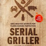 [PDF] [EPUB] Serial Griller: Grillmaster Secrets for Flame-Cooked Perfection Download