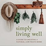 [PDF] [EPUB] Simply Living Well: A Guide to Creating a Natural, Low-Waste Home Download