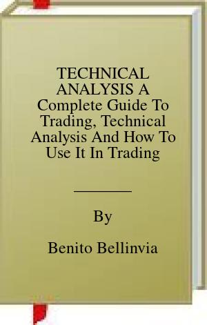 [PDF] [EPUB] TECHNICAL ANALYSIS A Complete Guide To Trading, Technical Analysis And How To Use It In Trading Download by Benito Bellinvia