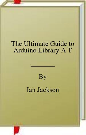 [PDF] [EPUB] The Ultimate Guide to Arduino Library A T Download by Ian Jackson