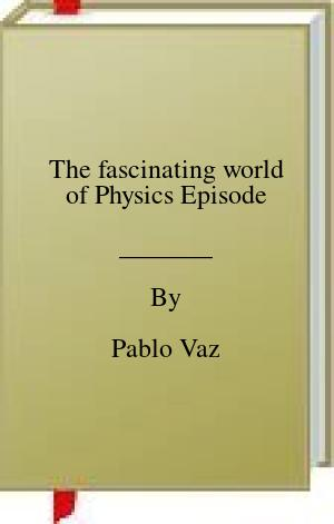 [PDF] [EPUB] The fascinating world of Physics Episode Download by Pablo Vaz