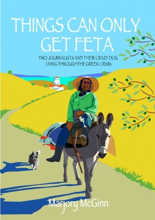 [PDF] [EPUB] Things Can Only Get Feta: Two Journalists and Their Crazy Dog Living Through the Greek Crisis Download by Marjory McGinn