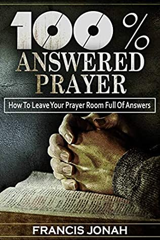 [PDF] [EPUB] 100% Answered Prayer: How To Leave Your Prayer Room Full Of Answers (Prayer Works Book 1) Download by Francis Jonah