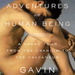 [PDF] [EPUB] Adventures in Human Being: A Grand Tour from the Cranium to the Calcaneum Download