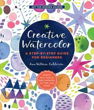 [PDF] [EPUB] Creative Watercolor: A Step-by-Step Guide for Beginners--Create with Paints, Inks, Markers, Glitter, and More! Download by Ana Victoria Calderón