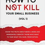 [PDF] [EPUB] How to Not Kill Your Small Business: Know the truth about being a boss and immediately identify those who want to take what you have, from within. Download
