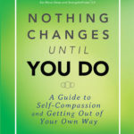 [PDF] [EPUB] Nothing Changes Until You Do: A Guide to Self-Compassion and Getting Out of Your Own Way Download