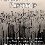 [PDF] [EPUB] Operation Paperclip: The History of the Secret Program to Bring Nazi Scientists to America During and After World War II Download