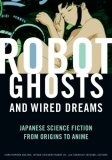 [PDF] [EPUB] Robot Ghosts and Wired Dreams: Japanese Science Fiction from Origins to Anime Download by Christopher Bolton