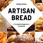 [PDF] [EPUB] Artisan Bread: A Complete Beginner's Cookbook for Delicious Homemade Bread. Bake Loaves, Baguettes, Bagels, and Pizza with Easy, Step-by-Step Recipes that will Blow Your Mind! Download