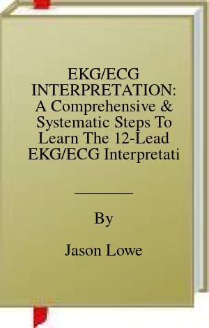 [PDF] [EPUB] EKG ECG INTERPRETATION: A Comprehensive and Systematic Steps To Learn The 12-Lead EKG ECG Interpretation With Test Questions and Answers Download by Jason Lowe