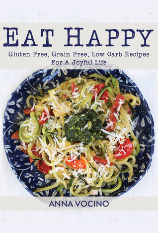 [PDF] [EPUB] Eat Happy: Gluten Free, Grain Free, Low Carb Recipes For A Joyful Life Download by Anna Vocino