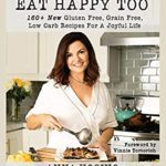 [PDF] [EPUB] Eat Happy Too: 160+ New Gluten Free, Grain Free, Low Carb Recipes for a Joyful Life Download